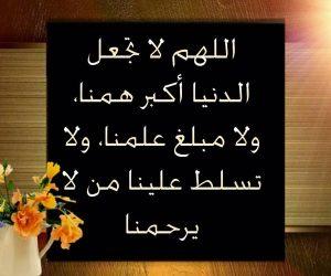 اللهم لا تجعل الدنيا أكبر همنا ولا مبلغ علمنا، ولا تسلط علينا من لا يرحمنا