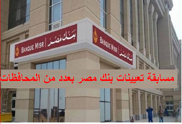 تعيينات وظائف بنك مصر لخريجي كليات التجارة والسياسة والاقتصاد، وشروطها وآخر موعد للتقديم