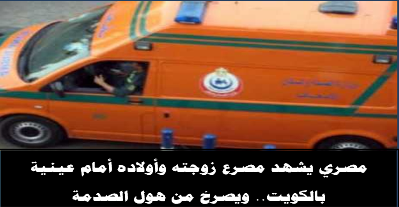 مصري يشهد مصرع زوجته وأولاده أمام عينية بالكويت.. ويصرخ من هول الصدمة