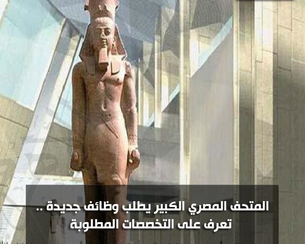 إعلان المتحف المصري الكبير يطلب وظائف جديدة .. تعرف على التخصصات المطلوبة والتقديم حتى 1سبتمبر