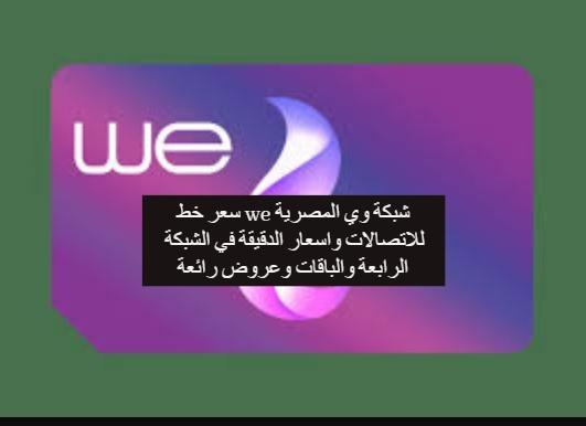 سعر خط we شبكة وي المصرية للاتصالات واسعار الدقيقة في الشبكة الرابعة والباقات وعروض رائعة