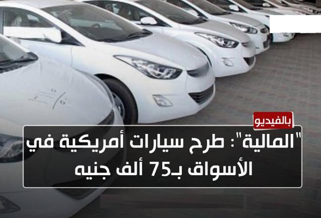 المالية: طرح سيارات أمريكية فى الأسواق ب75 ألف جنية ورفع الجمارك عن السيارات الأوربية بداية من اليوم وخفض أسعار السيارات