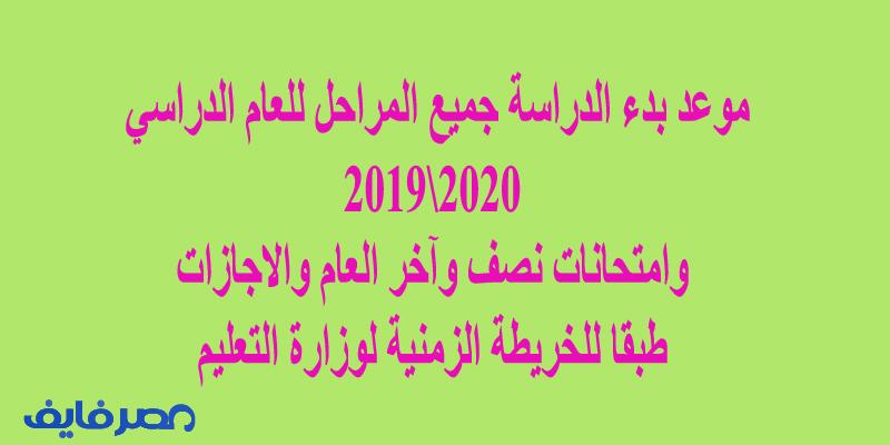 موعد بدء الدراسة جميع المراحل للعام الدراسي 2020\2019 وامتحانات نصف وآخر العام والاجازات طبقا للخريطة الزمنية لوزارة التعليم