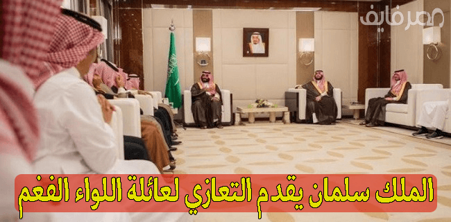 الملك سلمان يقدم التعازي لعائلة اللواء الفغم