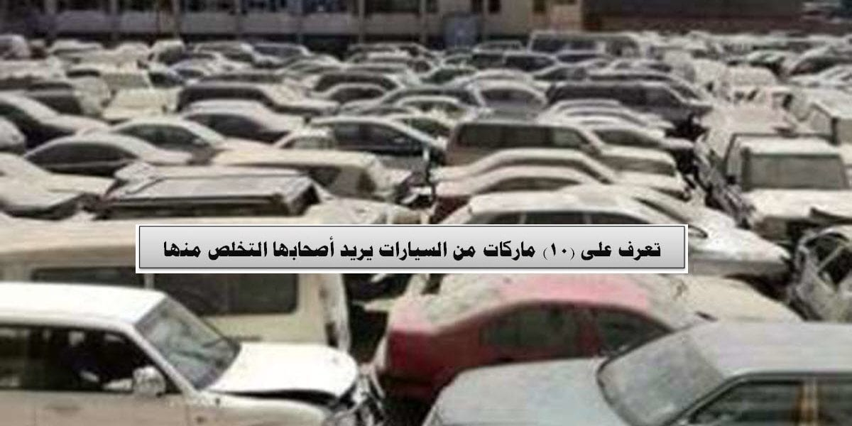 تعرف على (10) ماركات من السيارات يريد أصحابها التخلص منها
