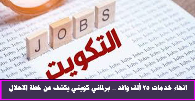 انهاء خدمات 25 ألف وافد .. برلماني كويتي يكشف عن خطة الاحلال
