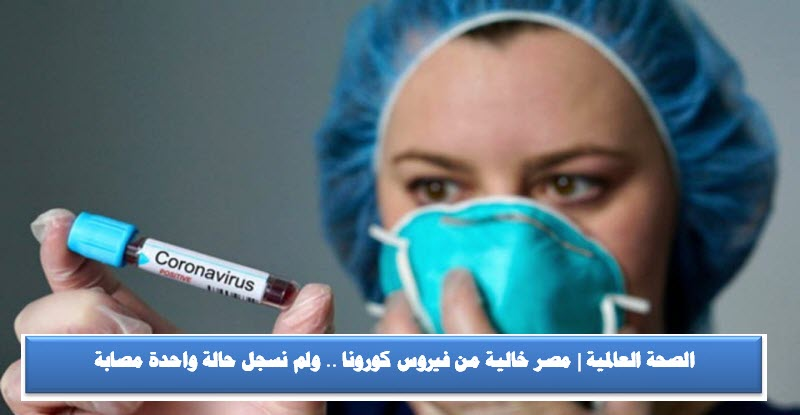 الصحة العالمية | مصر خالية من فيروس كورونا .. ولم نسجل حالة واحدة مصابة