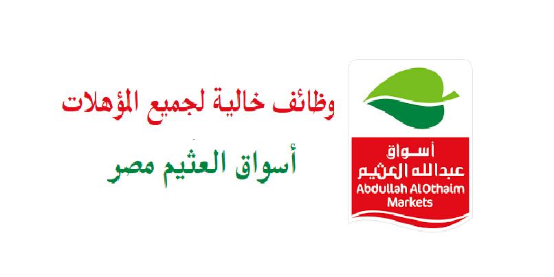 برواتب مجزية| أسواق العثيم مصر تطلب للعمل فورا مئات الوظائف الشاغرة للمؤهلات متوسطة