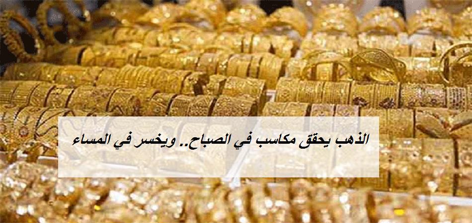 أسعار الذهب تكسب في الصباح وتخسر في ختام التعاملات المسائية.. والجرام يسجل رقم جديد