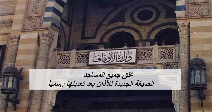 رسمياً.. غلق المساجد والمصليات والزوايا لمدة 15 يوماً.. والصيغة الجديدة للآذان بعد تعديلها