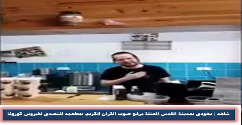 شاهد | يهودى بمدينة القدس المحتلة يرفع صوت القرآن الكريم بمطعمه للتصدى لفيروس كورونا