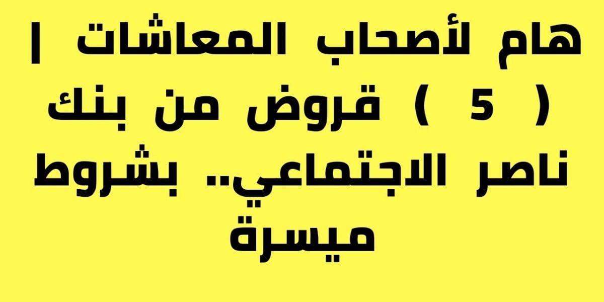 هام لأصحاب المعاشات | ( 5 ) قروض من بنك ناصر الاجتماعي.. بشروط ميسرة