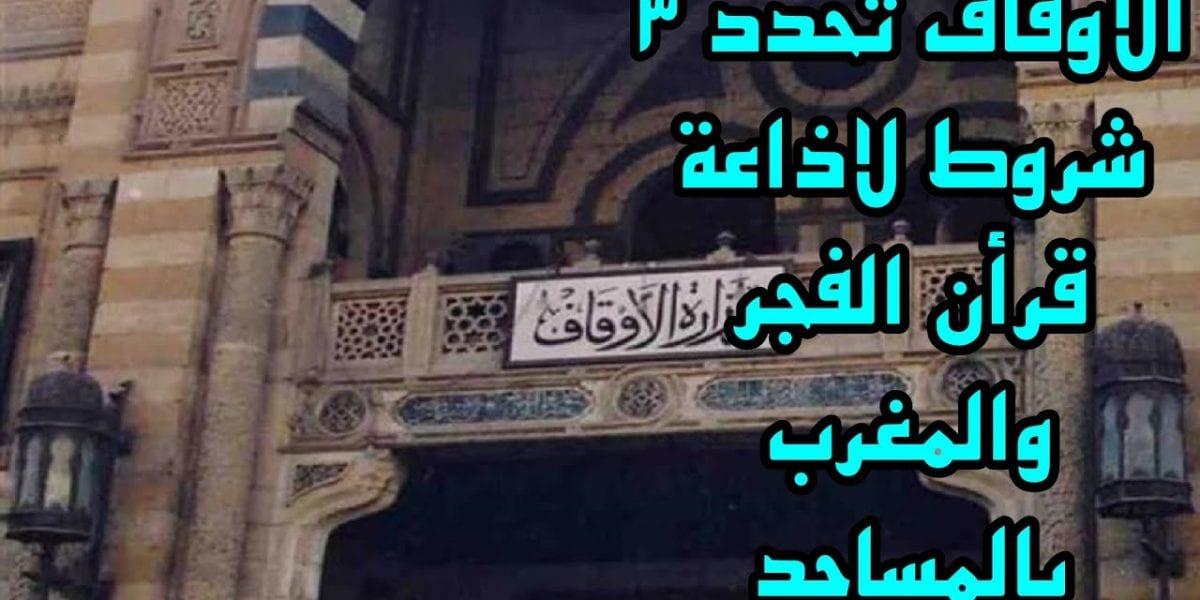 الأوقاف تحدد رسمياً 3 ضوابط وشروط لإذاعة قرآن المغرب والفجر بالمساجد وأبرزها الإذن الكتابي المعتمد
