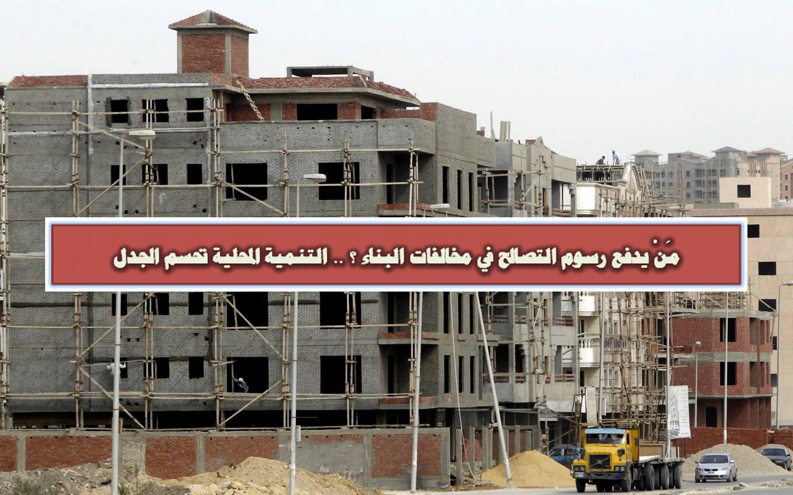 مَنْ يدفع رسوم التصالح في مخالفات البناء ؟ .. التنمية المحلية تحسم الجدل
