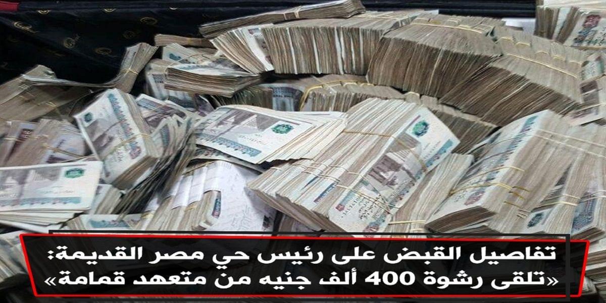 """""""400 ألف جنيه رشوة"""" الرقابة الإدارية تكشف تفاصيل القبض على رئيس حي مصر القديمة متلبساً بالرشوة من متعهد قمامة"""