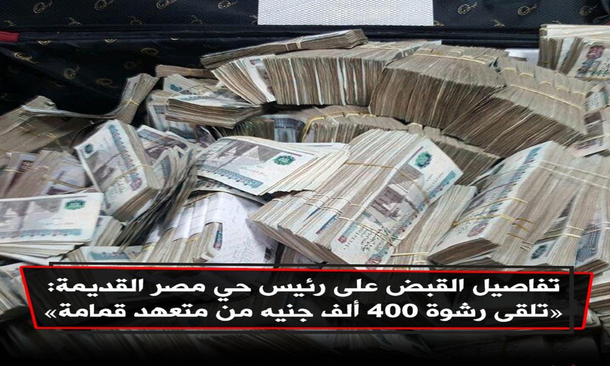"""""""400 ألف جنيه رشوة"""" الرقابة الإدارية تكشف تفاصيل القبض على رئيس حي مصر القديمة متلبساً بالرشوة من متعهد قمامة 1"""