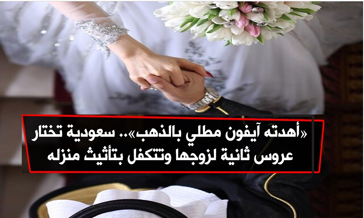 زوجة سعودية تختار عروسة ثانية لزوجها وتزوجها له وتتكفل بجميع تكاليف الزواج وهدية أيفون محلى بالذهب 2