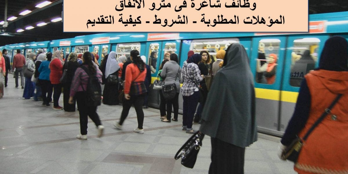 مترو الأنفاق يعلن عن وظائف شاغرة .. ننشر المؤهلات المطلوبة والشروط وكيفية التقديم