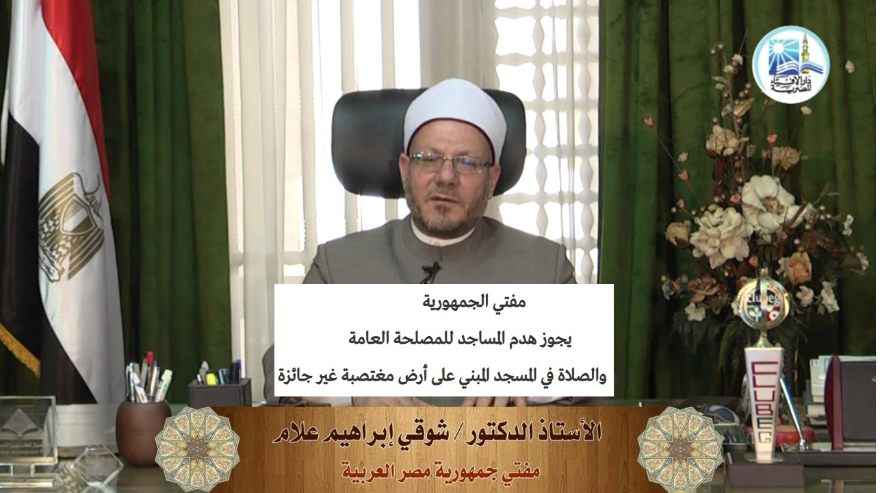 """""""بالفيديو"""" المفتي.. يجوز هدم المساجد للمصلحة العامة والصلاة في المسجد المبني على أرض مغتصبة غير جائزة"""