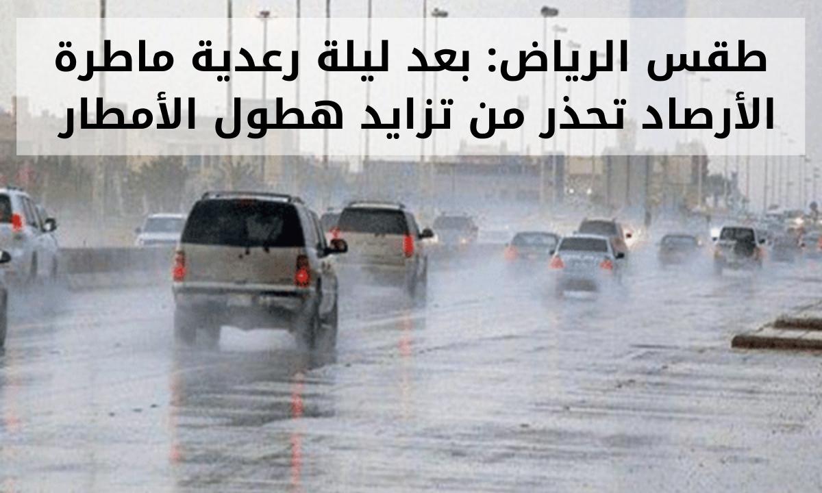 طقس الرياض: بعد ليلة رعدية ماطرة الأرصاد تحذر من تزايد هطول الأمطار