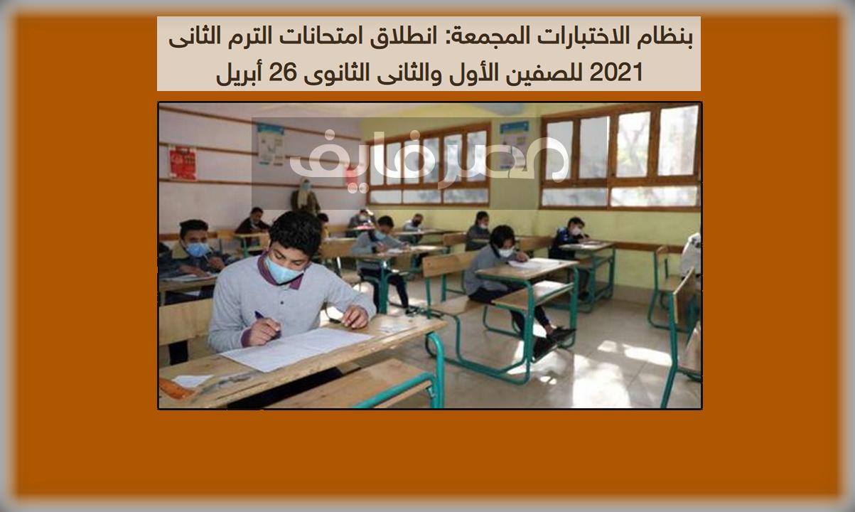 بنظام الاختبارات المجمعة: انطلاق امتحانات الترم الثانى 2021 للصفين الأول والثانى الثانوى 26 أبريل