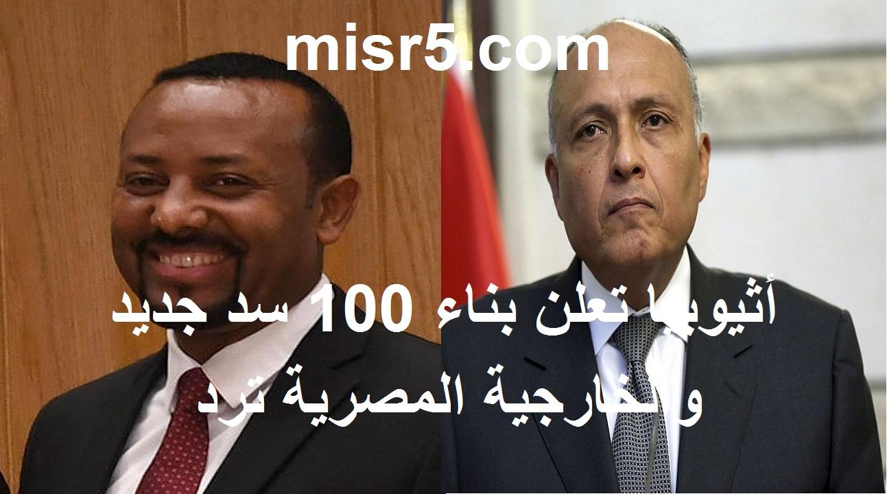 الخارجية المصرية ترد على تصريحات أثيوبيا ببناء 100 سد جديد بخلاف سد النهضة