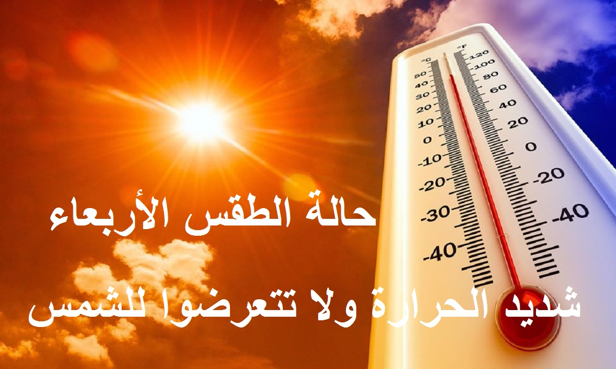ارتفاع شديد في الحرارة.. الأرصاد تعلن تفاصيل حالة الطقس اليوم الأربعاء وتحذر من التعرض للشمس