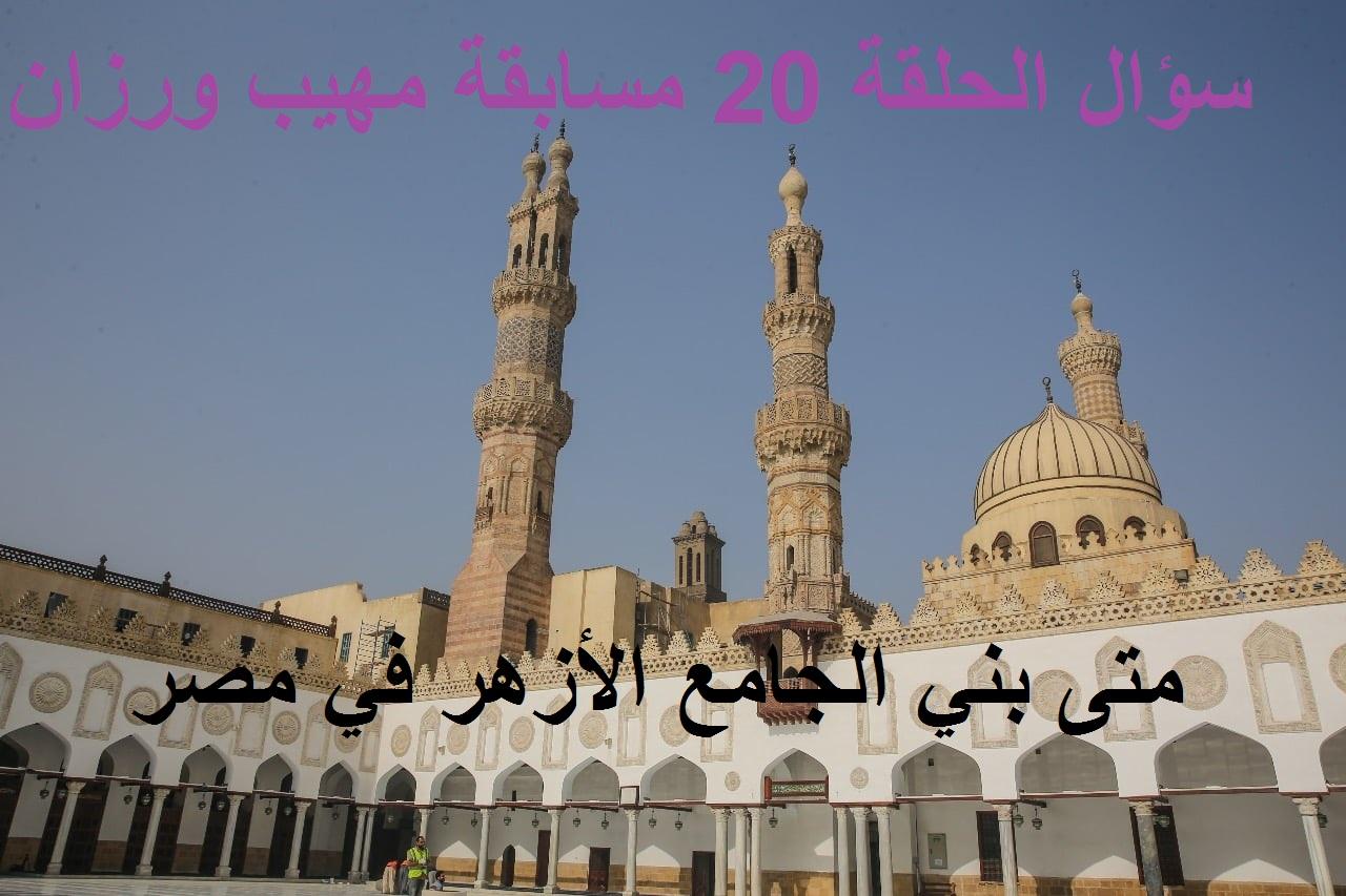 متى بني الجامع الأزهر في مصر.. سؤال الحلقة الـ20 من مسابقة مهيب ورزان في رمضان 2021