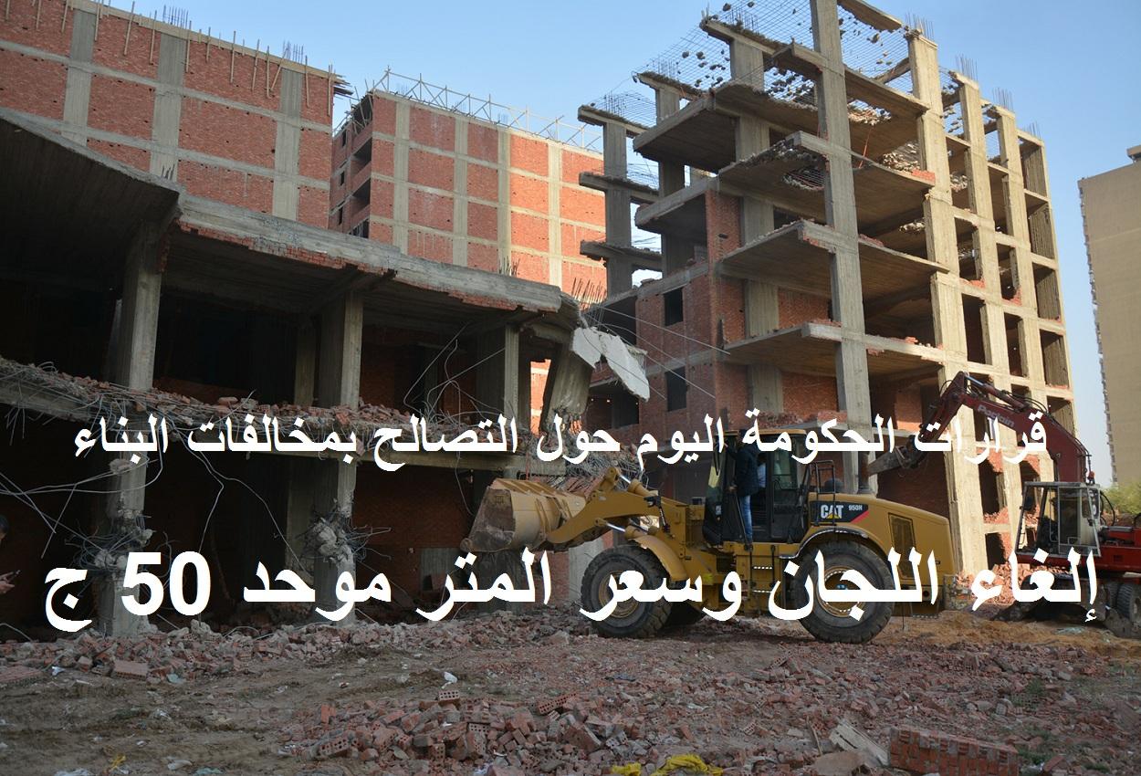 قرارات جديدة للحكومة اليوم حول التصالح في مخالفات البناء.. إلغاء اللجان والمتر بـ50 جنيه