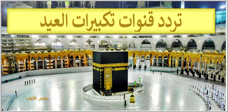 اضبط جهازك على تردد قنوات تكبيرات العيد 2021 مباشرة من مكة المكرمة