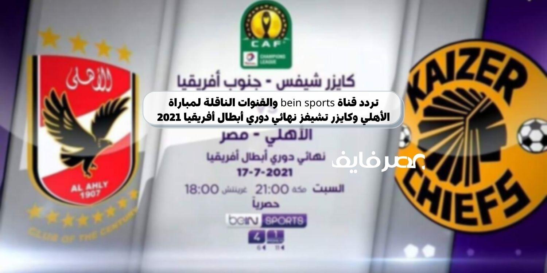 تردد قناة bein sports والقنوات الناقلة لمباراة الأهلي وكايزر تشيفز اليوم نهائي دوري أبطال أفريقيا 2021