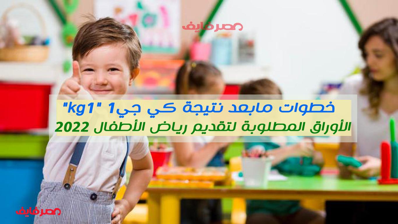 """خطوات مابعد نتيجة كي جي1 """"kg1″والأوراق المطلوبة لتقديم رياض الأطفال 2022"""