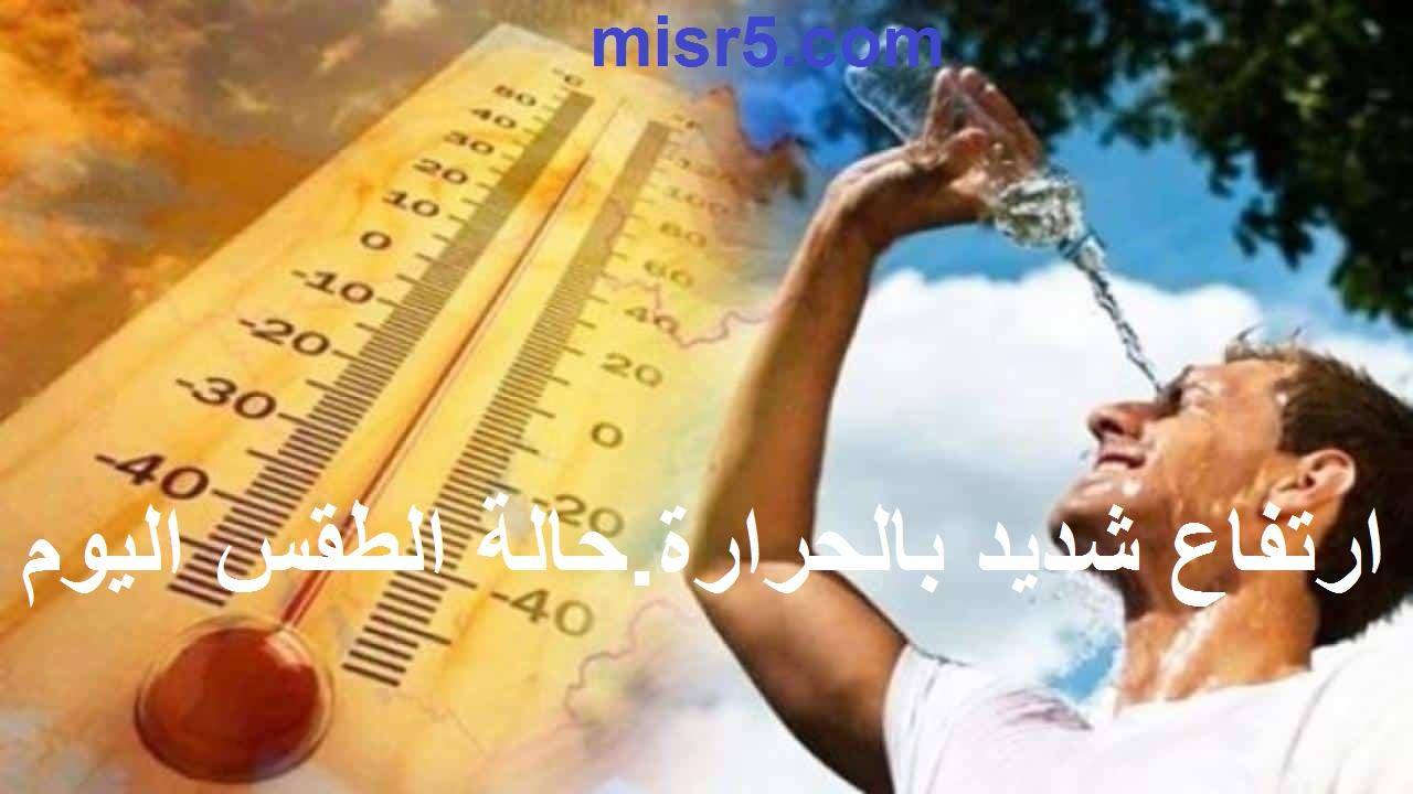 ارتفاع في الحرارة لمدة أسبوعين.. الأرصاد تحذر من حالة الطقس اليوم الأحد 1 أغسطس ودرجات الحرارة المتوقعة